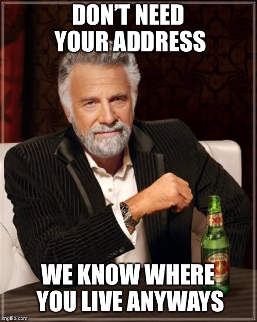 The Most Interesting Man In The World Meme | DON'T NEED YOUR ADDRESS WE KNOW WHERE YOU LIVE ANYWAYS | image tagged in memes,the most interesting man in the world | made w/ Imgflip meme maker