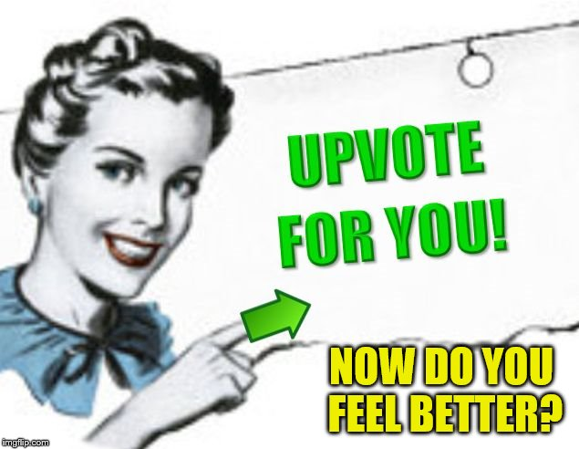 upvote for you | NOW DO YOU FEEL BETTER? | image tagged in upvote for you | made w/ Imgflip meme maker