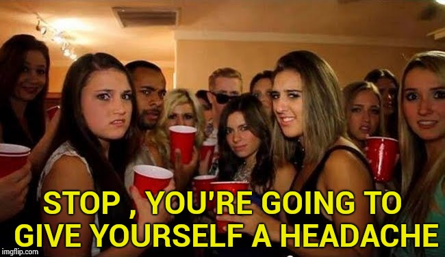 That's disgusting | STOP , YOU'RE GOING TO GIVE YOURSELF A HEADACHE | image tagged in that's disgusting | made w/ Imgflip meme maker