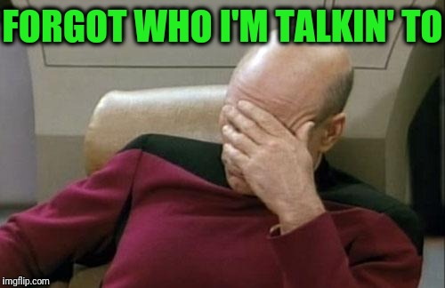 Captain Picard Facepalm Meme | FORGOT WHO I'M TALKIN' TO | image tagged in memes,captain picard facepalm | made w/ Imgflip meme maker