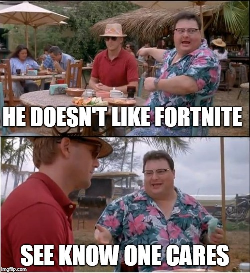 See Nobody Cares | HE DOESN'T LIKE FORTNITE SEE KNOW ONE CARES | image tagged in memes,see nobody cares | made w/ Imgflip meme maker