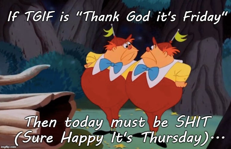 "Thursday... | If TGIF is ""Thank God it's Friday"" Then today must be SHIT (Sure Happy It's Thursday)... 