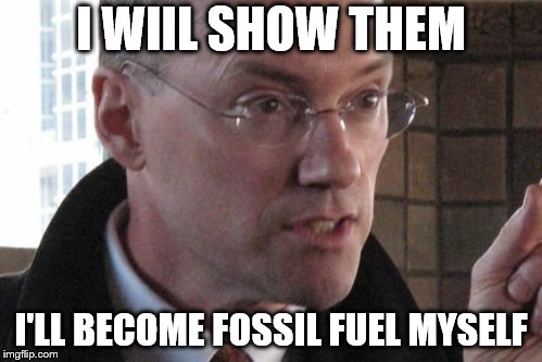 I WIIL SHOW THEM I'LL BECOME FOSSIL FUEL MYSELF | image tagged in i'll show them | made w/ Imgflip meme maker