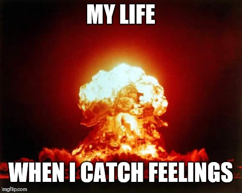 Nuclear Explosion Meme | MY LIFE WHEN I CATCH FEELINGS | image tagged in memes,nuclear explosion | made w/ Imgflip meme maker