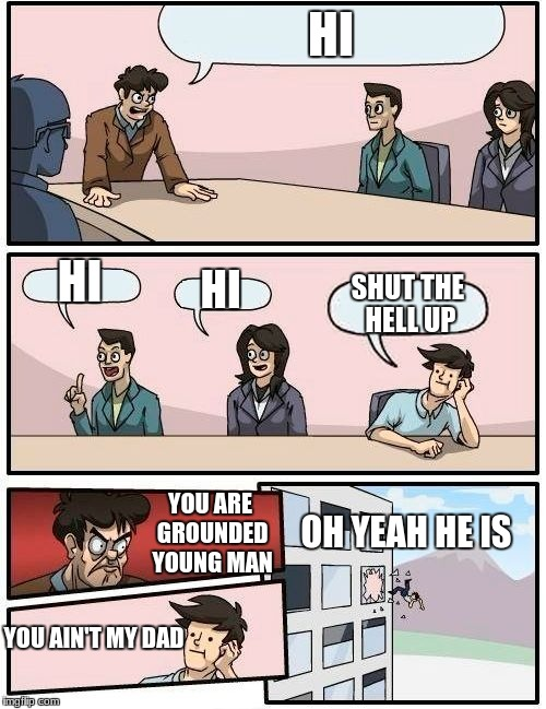 Boardroom Meeting Suggestion Meme | HI HI HI SHUT THE HELL UP YOU ARE GROUNDED YOUNG MAN YOU AIN'T MY DAD OH YEAH HE IS | image tagged in memes,boardroom meeting suggestion | made w/ Imgflip meme maker