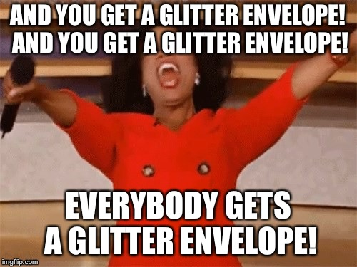 Oprah | AND YOU GET A GLITTER ENVELOPE! AND YOU GET A GLITTER ENVELOPE! EVERYBODY GETS A GLITTER ENVELOPE! | image tagged in oprah | made w/ Imgflip meme maker