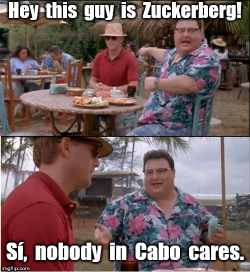 This guy is Zuckerberg | Hey  this  guy  is  Zuckerberg! Sí,  nobody  in  Cabo  cares. | image tagged in memes,see nobody cares,mark zuckerberg,zuckerberg | made w/ Imgflip meme maker
