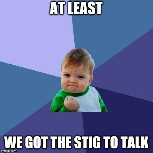 Success Kid Meme | AT LEAST WE GOT THE STIG TO TALK | image tagged in memes,success kid | made w/ Imgflip meme maker