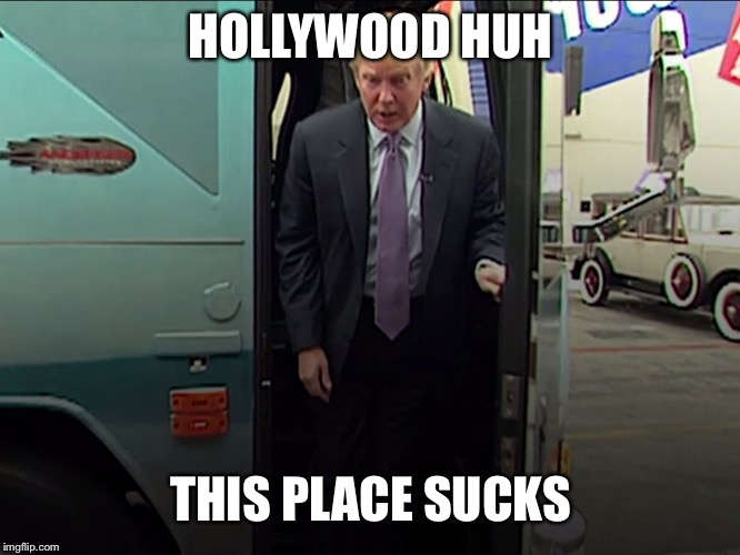 HOLLYWOOD HUH THIS PLACE SUCKS | image tagged in trump access hollywood bus | made w/ Imgflip meme maker