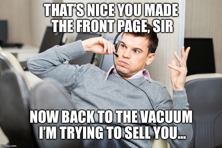 THAT'S NICE YOU MADE THE FRONT PAGE, SIR NOW BACK TO THE VACUUM I'M TRYING TO SELL YOU... | made w/ Imgflip meme maker