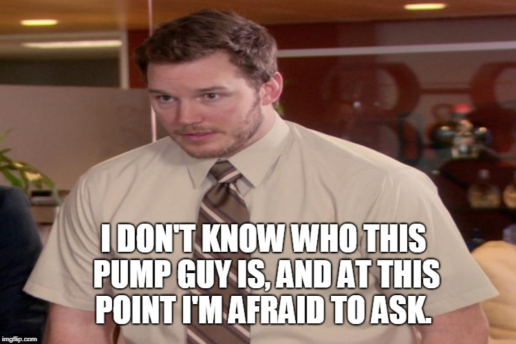 I DON'T KNOW WHO THIS PUMP GUY IS, AND AT THIS POINT I'M AFRAID TO ASK. | made w/ Imgflip meme maker