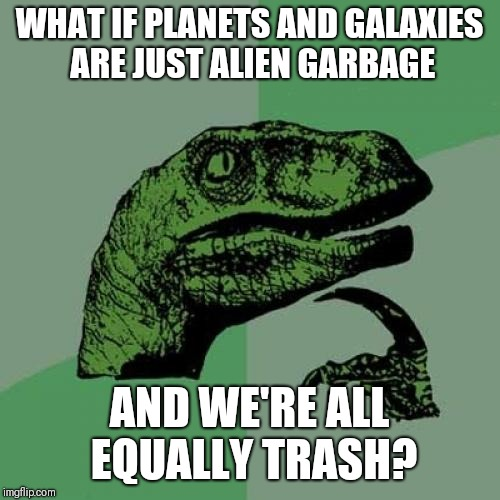 Philosoraptor Meme | WHAT IF PLANETS AND GALAXIES ARE JUST ALIEN GARBAGE AND WE'RE ALL EQUALLY TRASH? | image tagged in memes,philosoraptor | made w/ Imgflip meme maker