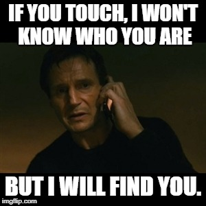 Liam Neeson Taken Meme | IF YOU TOUCH, I WON'T KNOW WHO YOU ARE BUT I WILL FIND YOU. | image tagged in memes,liam neeson taken | made w/ Imgflip meme maker