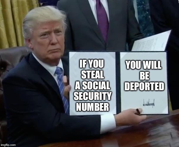 Trump Bill Signing Meme | IF YOU STEAL A SOCIAL SECURITY NUMBER YOU WILL BE DEPORTED | image tagged in memes,trump bill signing | made w/ Imgflip meme maker