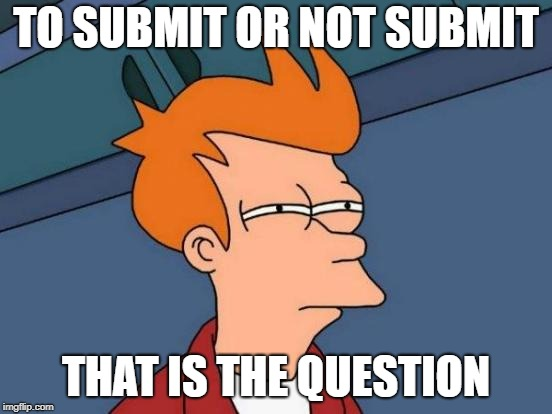 Futurama Fry Meme | TO SUBMIT OR NOT SUBMIT THAT IS THE QUESTION | image tagged in memes,futurama fry | made w/ Imgflip meme maker
