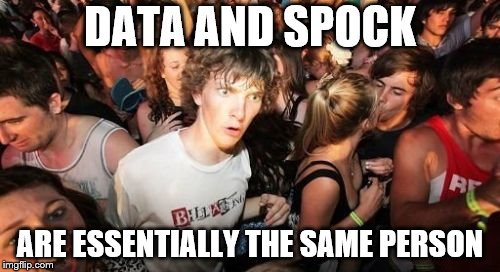 Sudden Clarity Clarence Meme | DATA AND SPOCK ARE ESSENTIALLY THE SAME PERSON | image tagged in memes,sudden clarity clarence | made w/ Imgflip meme maker