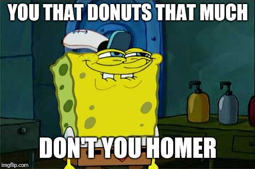Dont You Squidward Meme | YOU THAT DONUTS THAT MUCH DON'T YOU HOMER | image tagged in memes,dont you squidward | made w/ Imgflip meme maker