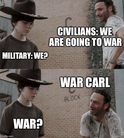 Rick and Carl Meme | CIVILIANS: WE ARE GOING TO WAR MILITARY: WE? WAR CARL WAR? | image tagged in memes,rick and carl | made w/ Imgflip meme maker