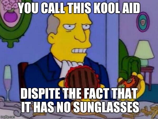 YOU CALL THIS KOOL AID DISPITE THE FACT THAT IT HAS NO SUNGLASSES | image tagged in steamed hams | made w/ Imgflip meme maker