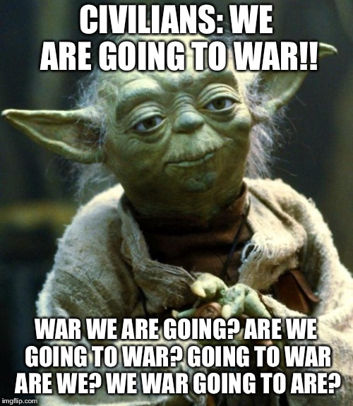 Star Wars Yoda Meme | CIVILIANS: WE ARE GOING TO WAR!! WAR WE ARE GOING? ARE WE GOING TO WAR? GOING TO WAR ARE WE? WE WAR GOING TO ARE? | image tagged in memes,star wars yoda | made w/ Imgflip meme maker