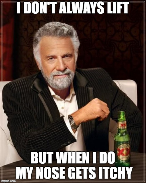The Most Interesting Man In The World Meme | I DON'T ALWAYS LIFT BUT WHEN I DO MY NOSE GETS ITCHY | image tagged in memes,the most interesting man in the world | made w/ Imgflip meme maker
