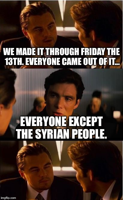 Inception Meme | WE MADE IT THROUGH FRIDAY THE 13TH. EVERYONE CAME OUT OF IT... EVERYONE EXCEPT THE SYRIAN PEOPLE. | image tagged in memes,inception | made w/ Imgflip meme maker