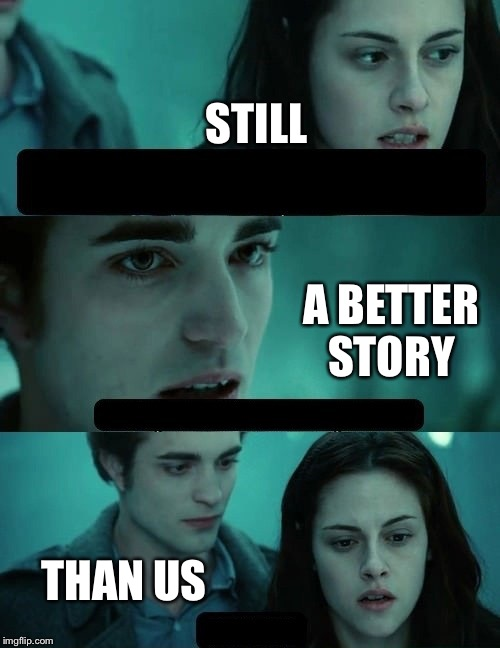 STILL A BETTER STORY THAN US | made w/ Imgflip meme maker