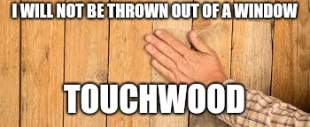 I WILL NOT BE THROWN OUT OF A WINDOW TOUCHWOOD | made w/ Imgflip meme maker