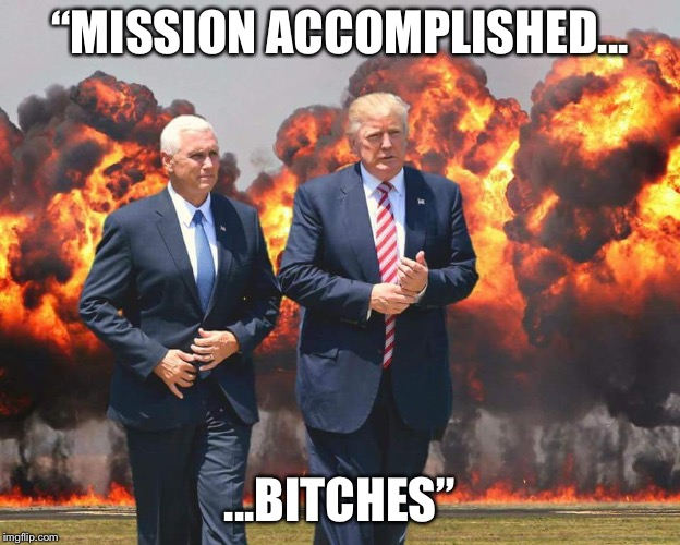 """MISSION ACCOMPLISHED... ...B**CHES"" 