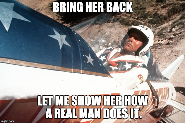 Evel Kneivel Thoughts | BRING HER BACK LET ME SHOW HER HOW A REAL MAN DOES IT. | image tagged in evel kneivel thoughts | made w/ Imgflip meme maker