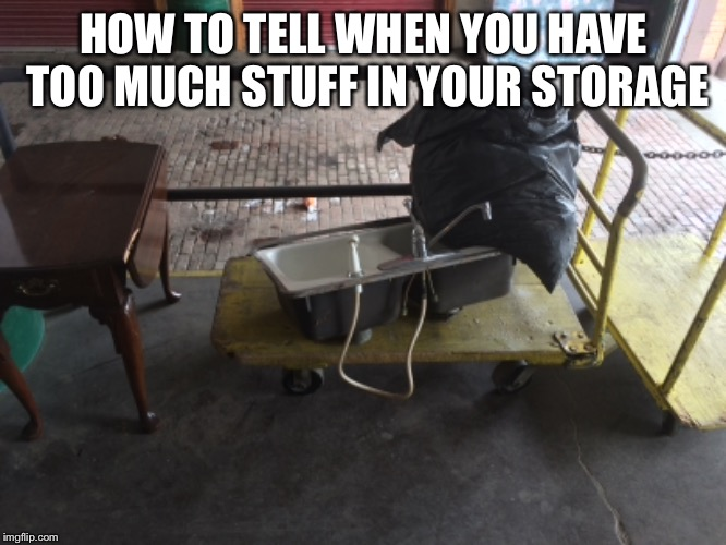 Even the kitchen sink | HOW TO TELL WHEN YOU HAVE TOO MUCH STUFF IN YOUR STORAGE | image tagged in kitchen sink,sink,storage,rock bottom,get help | made w/ Imgflip meme maker