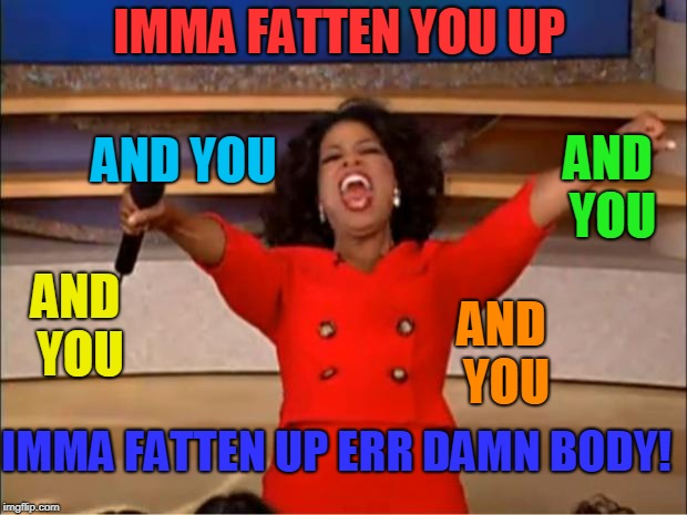 Oprah You Get A Meme | IMMA FATTEN YOU UP AND YOU AND YOU AND YOU AND YOU IMMA FATTEN UP ERR DAMN BODY! | image tagged in memes,oprah you get a | made w/ Imgflip meme maker