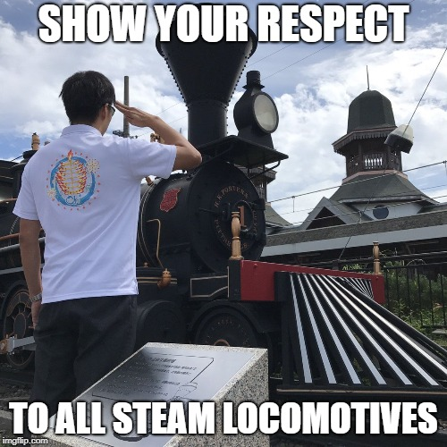 SHOW YOUR RESPECT TO ALL STEAM LOCOMOTIVES | image tagged in locomotive | made w/ Imgflip meme maker