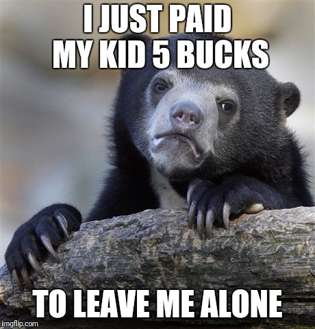 Confession Bear Meme | I JUST PAID MY KID 5 BUCKS TO LEAVE ME ALONE | image tagged in memes,confession bear | made w/ Imgflip meme maker
