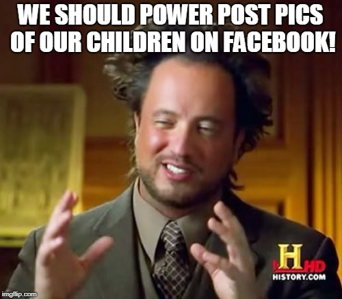 Ancient Aliens Meme | WE SHOULD POWER POST PICS OF OUR CHILDREN ON FACEBOOK! | image tagged in memes,ancient aliens | made w/ Imgflip meme maker