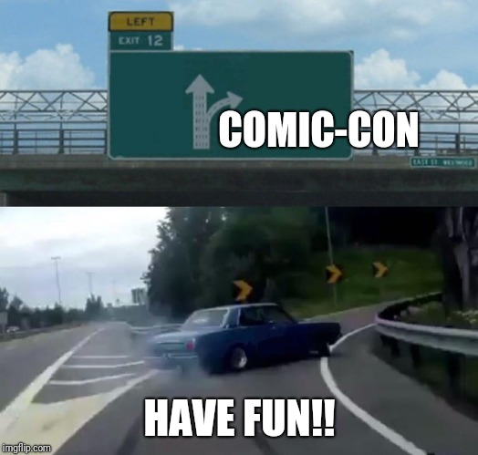 Left Exit 12 Off Ramp Meme | COMIC-CON HAVE FUN!! | image tagged in memes,left exit 12 off ramp | made w/ Imgflip meme maker