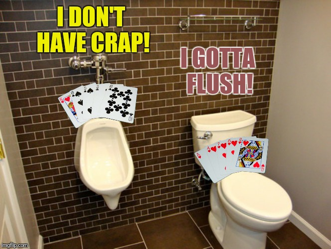 Bad Photoshop Sunday presents:  The pot wins the pot | I DON'T HAVE CRAP! I GOTTA FLUSH! | image tagged in bad photoshop sunday,urinal,toilet,cards,flush | made w/ Imgflip meme maker