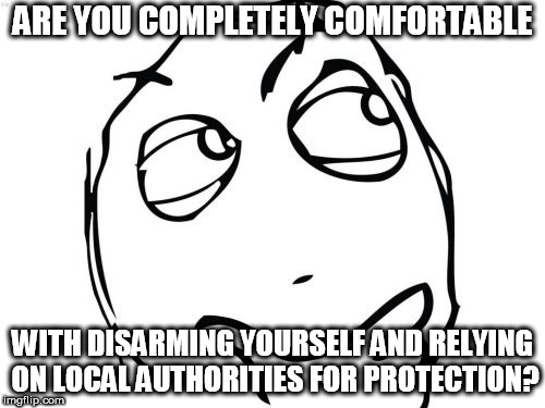 simple yes or no. | ARE YOU COMPLETELY COMFORTABLE WITH DISARMING YOURSELF AND RELYING ON LOCAL AUTHORITIES FOR PROTECTION? | image tagged in memes,question rage face | made w/ Imgflip meme maker