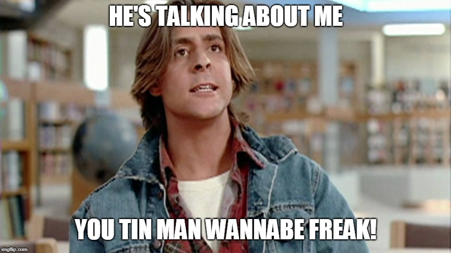 HE'S TALKING ABOUT ME YOU TIN MAN WANNABE FREAK! | made w/ Imgflip meme maker