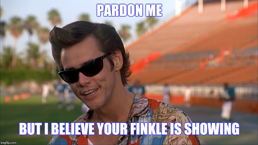 PARDON ME BUT I BELIEVE YOUR FINKLE IS SHOWING | made w/ Imgflip meme maker