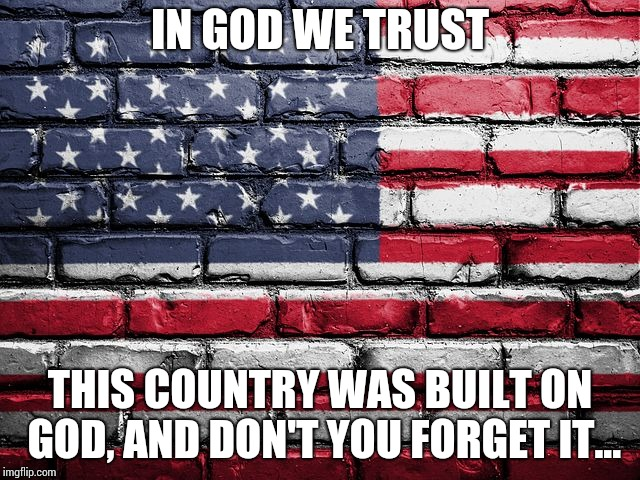 Built on God | IN GOD WE TRUST THIS COUNTRY WAS BUILT ON GOD, AND DON'T YOU FORGET IT... | image tagged in american flag | made w/ Imgflip meme maker