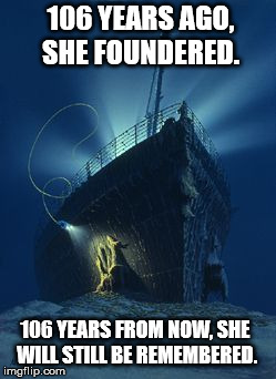 We still haven't forgotten. | 106 YEARS AGO, SHE FOUNDERED. 106 YEARS FROM NOW, SHE WILL STILL BE REMEMBERED. | image tagged in titanic,tragic,sad | made w/ Imgflip meme maker