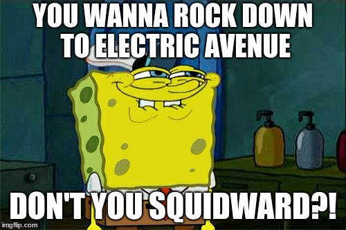 Squiward secrectly wants to | YOU WANNA ROCK DOWN TO ELECTRIC AVENUE DON'T YOU SQUIDWARD?! | image tagged in memes,dont you squidward,funny memes,funny,hilarious,spongebob | made w/ Imgflip meme maker