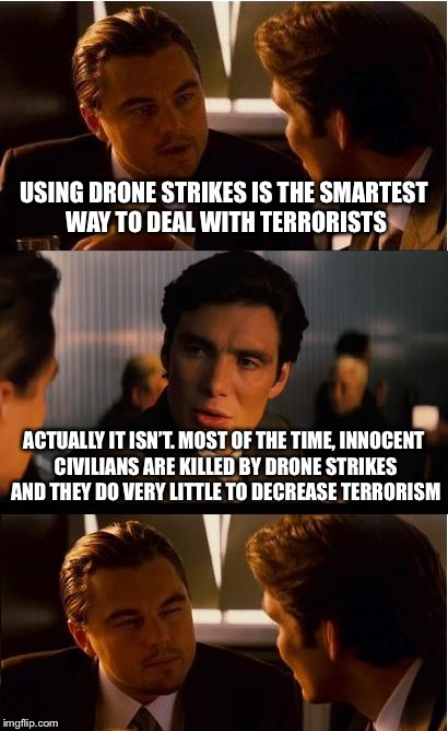 Inception Meme | USING DRONE STRIKES IS THE SMARTEST WAY TO DEAL WITH TERRORISTS ACTUALLY IT ISN'T. MOST OF THE TIME, INNOCENT CIVILIANS ARE KILLED BY DRONE  | image tagged in memes,inception | made w/ Imgflip meme maker