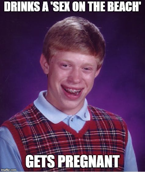 Bad Luck Brian Meme | DRINKS A 'SEX ON THE BEACH' GETS PREGNANT | image tagged in memes,bad luck brian | made w/ Imgflip meme maker