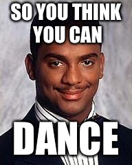 The Lord of the Dance |  SO YOU THINK YOU CAN; DANCE | image tagged in carlton banks,dance,lord,think,wannabe | made w/ Imgflip meme maker