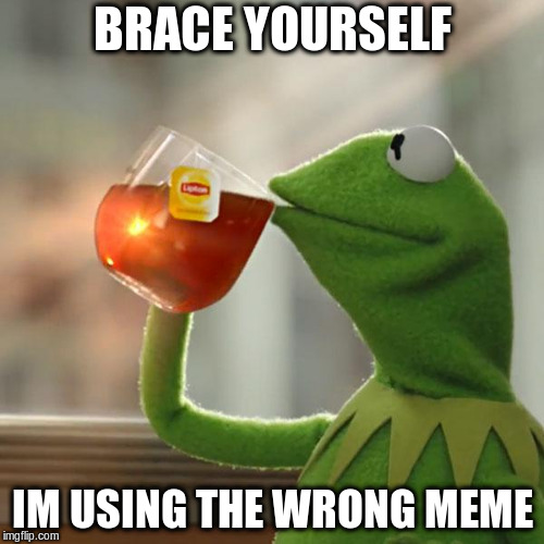 But Thats None Of My Business Meme | BRACE YOURSELF IM USING THE WRONG MEME | image tagged in memes,but thats none of my business,kermit the frog | made w/ Imgflip meme maker