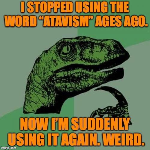 "Philosoraptor Meme | I STOPPED USING THE WORD ""ATAVISM"" AGES AGO. NOW I'M SUDDENLY USING IT AGAIN. WEIRD. 