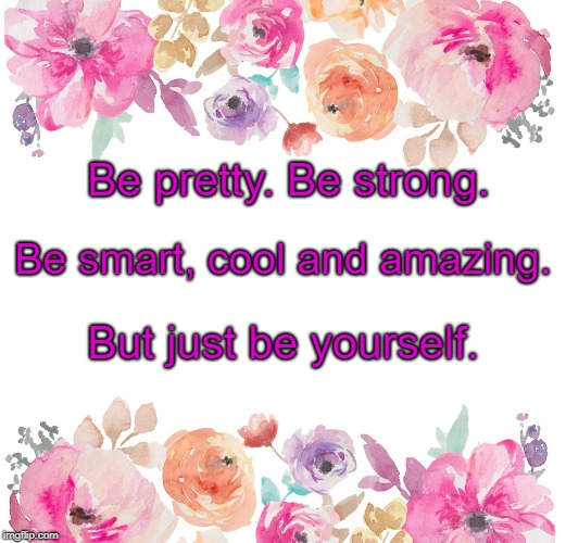 Be pretty. Be strong. But just be yourself. Be smart, cool and amazing. | image tagged in pretty | made w/ Imgflip meme maker