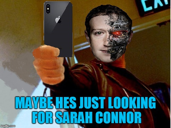 Were Skynet Failed Facebook Will Prevail | MAYBE HES JUST LOOKING FOR SARAH CONNOR | image tagged in mark zuckerberg,terminator,facebook | made w/ Imgflip meme maker